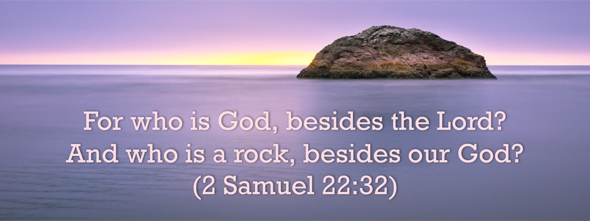 For who is God, besides the Lord? And who is a rock, besides our God? - 2 Samuel 22:32