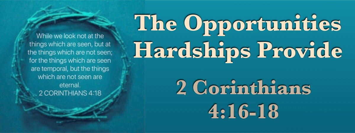 The Opportunities Hardships Provide (2 Corinthians 4:16-18)